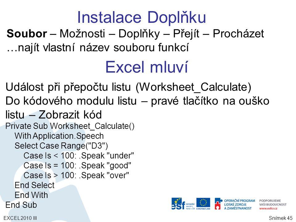 Soubor – Možnosti – Doplňky – Přejít – Procházet …najít vlastní název souboru funkcí Excel mluví Událost při přepočtu listu (Worksheet_Calculate) Do kódového modulu listu – pravé tlačítko na ouško listu – Zobrazit kód Private Sub Worksheet_Calculate() With Application.Speech Select Case Range( D3 ) Case Is < 100:.Speak under Case Is = 100:.Speak good Case Is > 100:.Speak over End Select End With End Sub Instalace Doplňku Snímek 45 EXCEL 2010 III