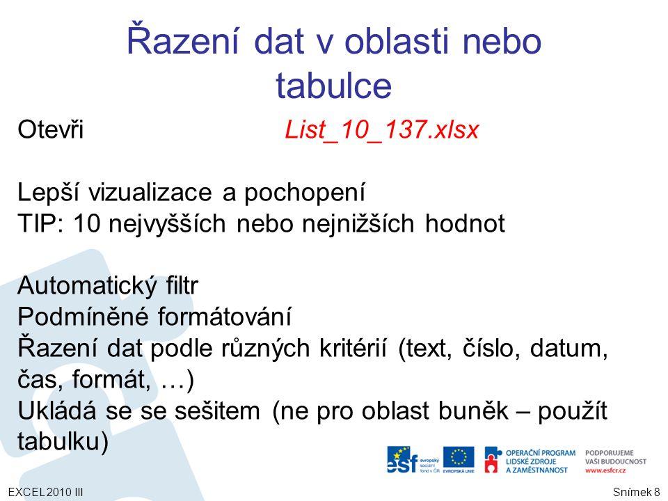 Seřazení textu Snímek 9 Vybrat sloupec s alfanumerickými daty – Karta Domů – skupina Úpravy - Seřadit a filtrovat  seřadit od Z po A  seřadit od A po Z TIP: Obsahuje-li sloupec pro třídění čísla uložená jako čísla a čísla uložená jako text - zformátovat jako text Jinak - čísla uložená jako čísla budou před čísly uloženými jako text EXCEL 2010 III