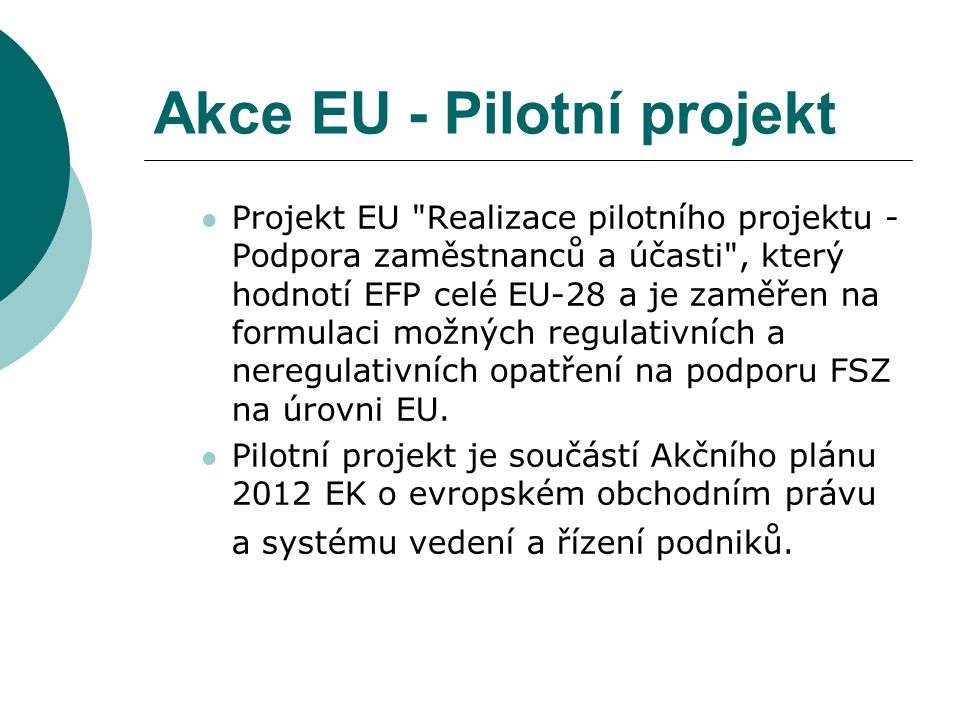 Akce EU - Pilotní projekt Projekt EU Realizace pilotního projektu - Podpora zaměstnanců a účasti , který hodnotí EFP celé EU-28 a je zaměřen na formulaci možných regulativních a neregulativních opatření na podporu FSZ na úrovni EU.