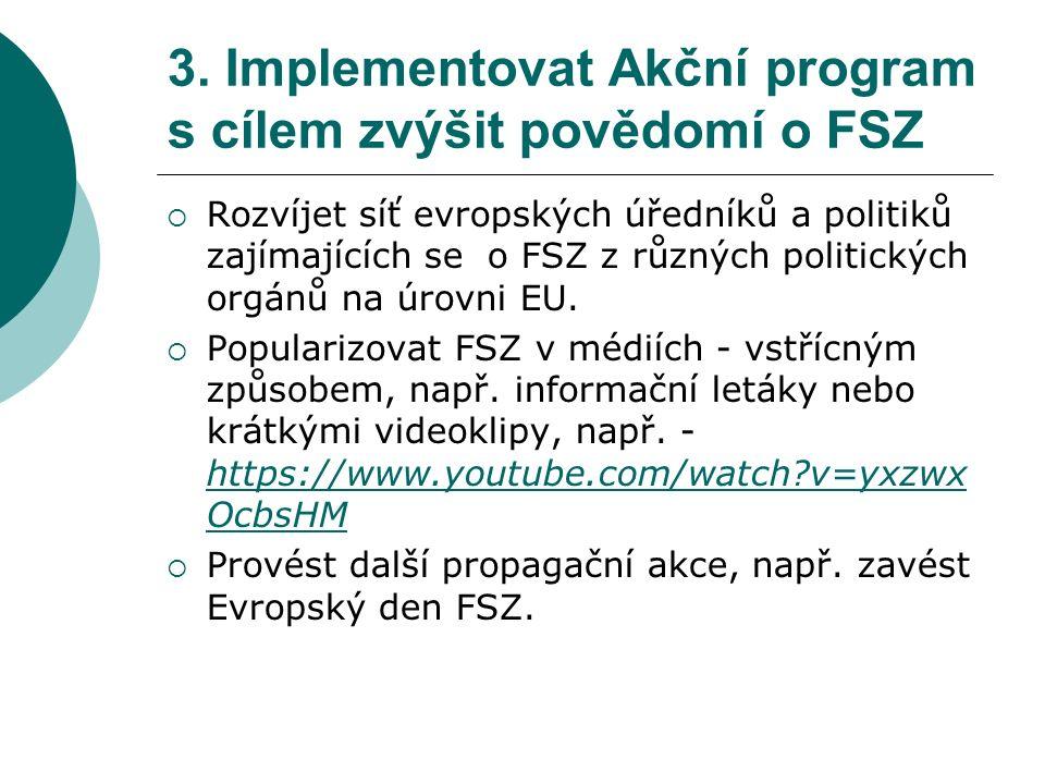 3. Implementovat Akční program s cílem zvýšit povědomí o FSZ  Rozvíjet síť evropských úředníků a politiků zajímajících se o FSZ z různých politických