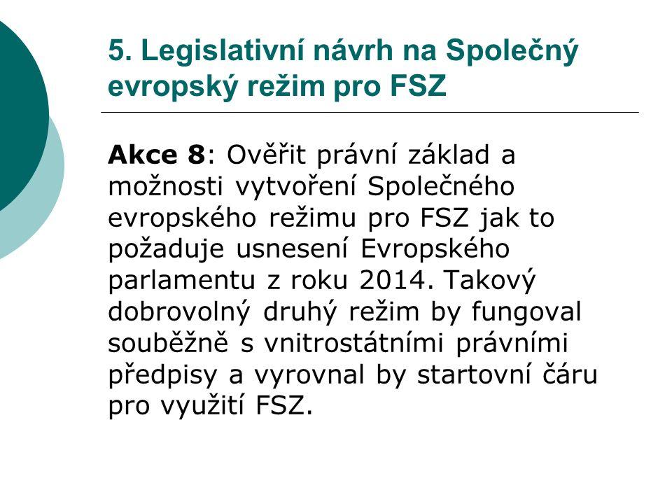 5. Legislativní návrh na Společný evropský režim pro FSZ Akce 8: Ověřit právní základ a možnosti vytvoření Společného evropského režimu pro FSZ jak to
