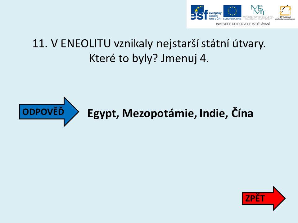 11. V ENEOLITU vznikaly nejstarší státní útvary. Které to byly? Jmenuj 4. Egypt, Mezopotámie, Indie, Čína ZPĚT ODPOVĚĎ