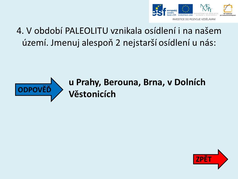 4. V období PALEOLITU vznikala osídlení i na našem území. Jmenuj alespoň 2 nejstarší osídlení u nás: u Prahy, Berouna, Brna, v Dolních Věstonicích ZPĚ