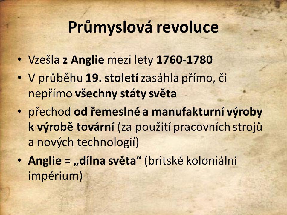 Průmyslová revoluce Vzešla z Anglie mezi lety 1760-1780 V průběhu 19. století zasáhla přímo, či nepřímo všechny státy světa přechod od řemeslné a manu