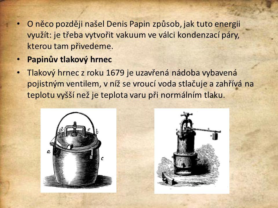 O něco později našel Denis Papin způsob, jak tuto energii využít: je třeba vytvořit vakuum ve válci kondenzací páry, kterou tam přivedeme. Papinův tla