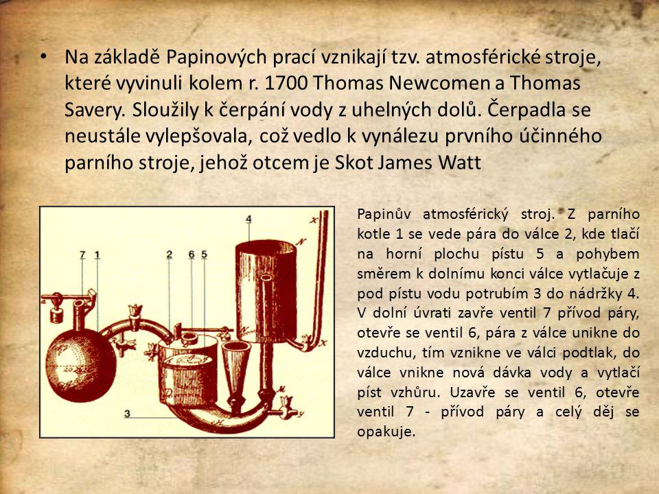 Na základě Papinových prací vznikají tzv. atmosférické stroje, které vyvinuli kolem r. 1700 Thomas Newcomen a Thomas Savery. Sloužily k čerpání vody z
