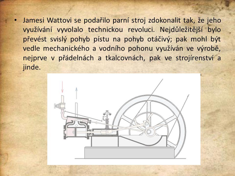 Jamesi Wattovi se podařilo parní stroj zdokonalit tak, že jeho využívání vyvolalo technickou revoluci. Nejdůležitější bylo převést svislý pohyb pístu