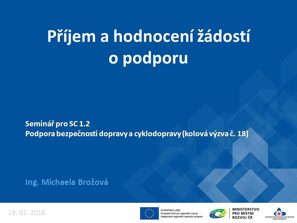 Příjem a hodnocení žádostí o podporu Ing. Michaela Brožová Seminář pro SC 1.2 Podpora bezpečnosti dopravy a cyklodopravy (kolová výzva č. 18) 19. 01.