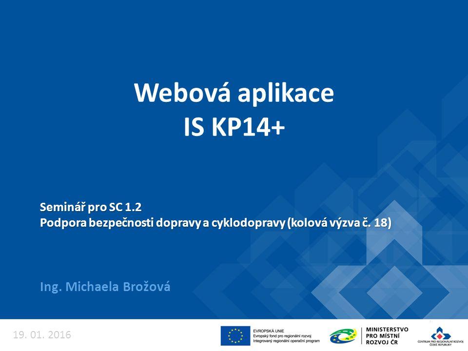 Webová aplikace IS KP14+ Ing. Michaela Brožová Seminář pro SC 1.2 Podpora bezpečnosti dopravy a cyklodopravy (kolová výzva č. 18) 19. 01. 2016