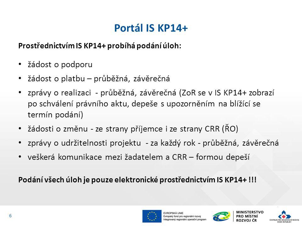 Prostřednictvím IS KP14+ probíhá podání úloh: žádost o podporu žádost o platbu – průběžná, závěrečná zprávy o realizaci - průběžná, závěrečná (ZoR se v IS KP14+ zobrazí po schválení právního aktu, depeše s upozorněním na blížící se termín podání) žádosti o změnu - ze strany příjemce i ze strany CRR (ŘO) zprávy o udržitelnosti projektu - za každý rok - průběžná, závěrečná veškerá komunikace mezi žadatelem a CRR – formou depeší Podání všech úloh je pouze elektronické prostřednictvím IS KP14+ !!.