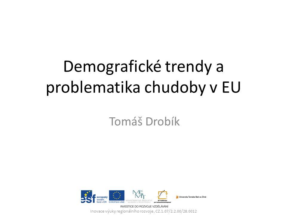 Demografické trendy a problematika chudoby v EU Tomáš Drobík Inovace výuky regionálního rozvoje, CZ.1.07/2.2.00/28.0012