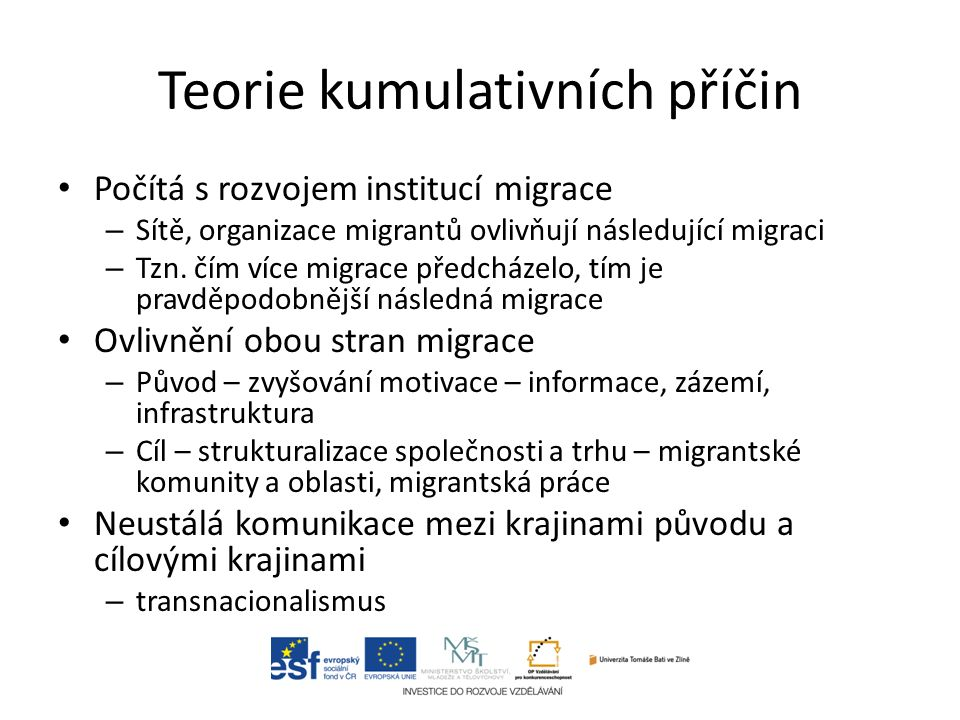 Teorie kumulativních příčin Počítá s rozvojem institucí migrace – Sítě, organizace migrantů ovlivňují následující migraci – Tzn.