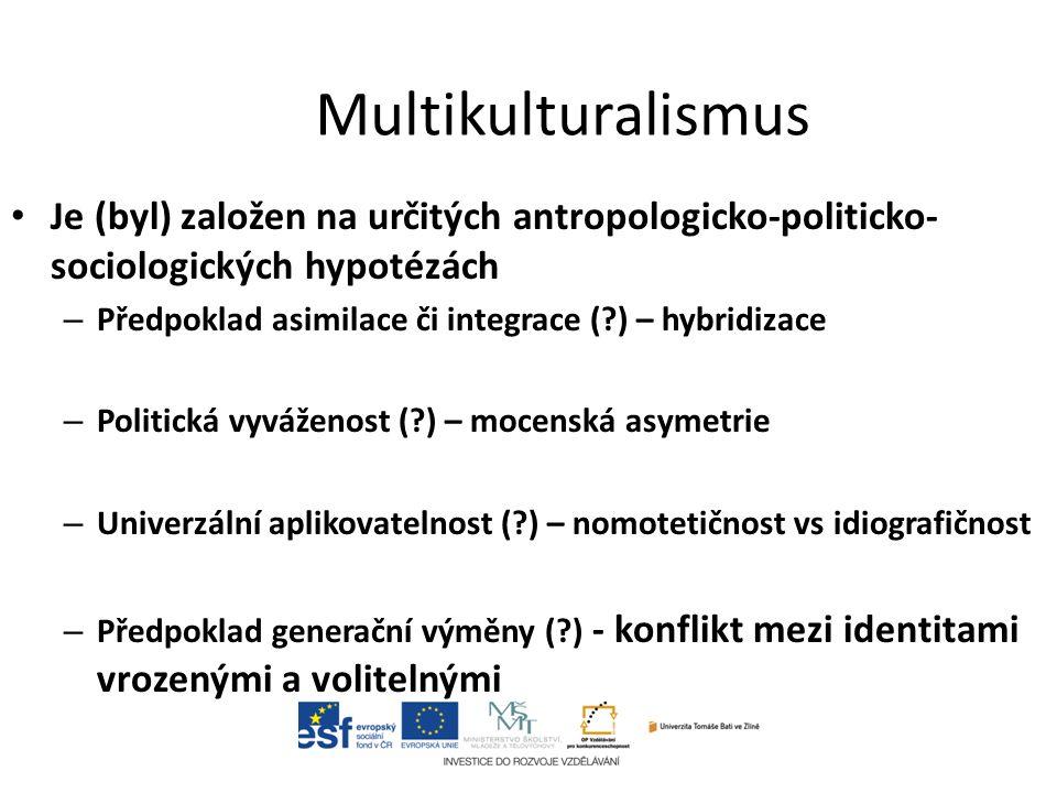 Multikulturalismus Je (byl) založen na určitých antropologicko-politicko- sociologických hypotézách – Předpoklad asimilace či integrace ( ) – hybridizace – Politická vyváženost ( ) – mocenská asymetrie – Univerzální aplikovatelnost ( ) – nomotetičnost vs idiografičnost – Předpoklad generační výměny ( ) - konflikt mezi identitami vrozenými a volitelnými
