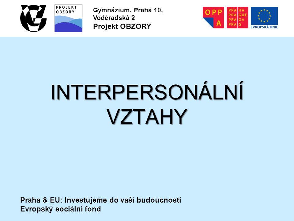 Praha & EU: Investujeme do vaší budoucnosti Evropský sociální fond Gymnázium, Praha 10, Voděradská 2 Projekt OBZORY INTERPERSONÁLNÍ VZTAHY