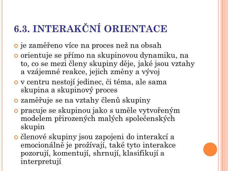 6.3. INTERAKČNÍ ORIENTACE je zaměřeno více na proces než na obsah orientuje se přímo na skupinovou dynamiku, na to, co se mezi členy skupiny děje, jak