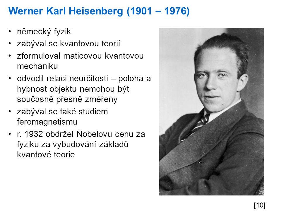 Werner Karl Heisenberg (1901 – 1976) [10] německý fyzik zabýval se kvantovou teorií zformuloval maticovou kvantovou mechaniku odvodil relaci neurčitos
