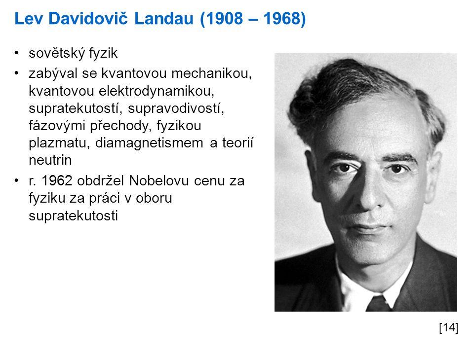 Lev Davidovič Landau (1908 – 1968) [14] sovětský fyzik zabýval se kvantovou mechanikou, kvantovou elektrodynamikou, supratekutostí, supravodivostí, fá