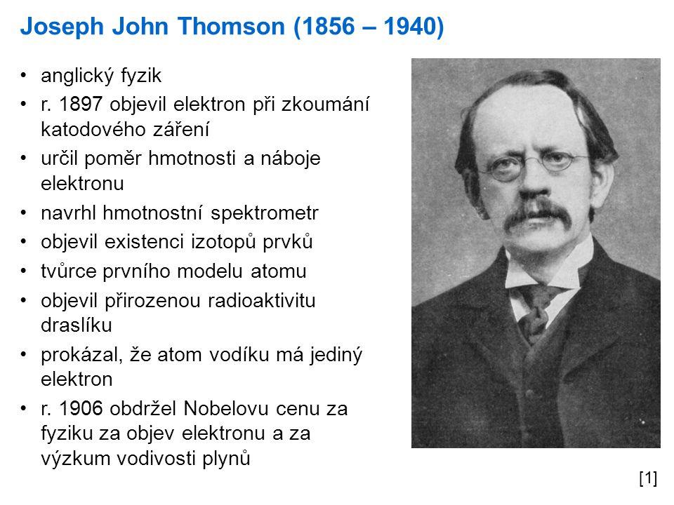 Joseph John Thomson (1856 – 1940) [1] anglický fyzik r. 1897 objevil elektron při zkoumání katodového záření určil poměr hmotnosti a náboje elektronu