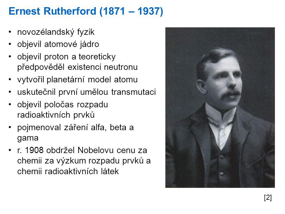 Ernest Rutherford (1871 – 1937) [2] novozélandský fyzik objevil atomové jádro objevil proton a teoreticky předpověděl existenci neutronu vytvořil plan