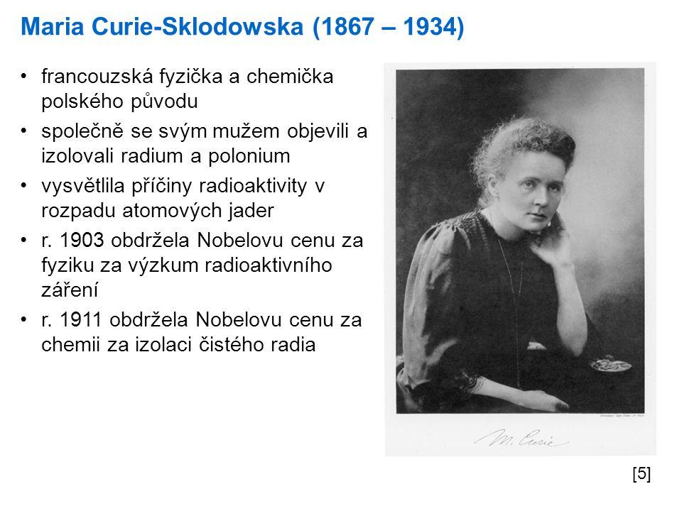Maria Curie-Sklodowska (1867 – 1934) [5] francouzská fyzička a chemička polského původu společně se svým mužem objevili a izolovali radium a polonium