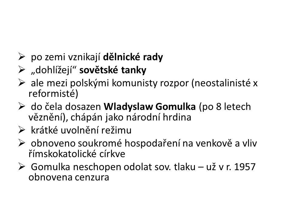""" po zemi vznikají dělnické rady  """"dohlížejí sovětské tanky  ale mezi polskými komunisty rozpor (neostalinisté x reformisté)  do čela dosazen Wladyslaw Gomulka (po 8 letech věznění), chápán jako národní hrdina  krátké uvolnění režimu  obnoveno soukromé hospodaření na venkově a vliv římskokatolické církve  Gomulka neschopen odolat sov."""