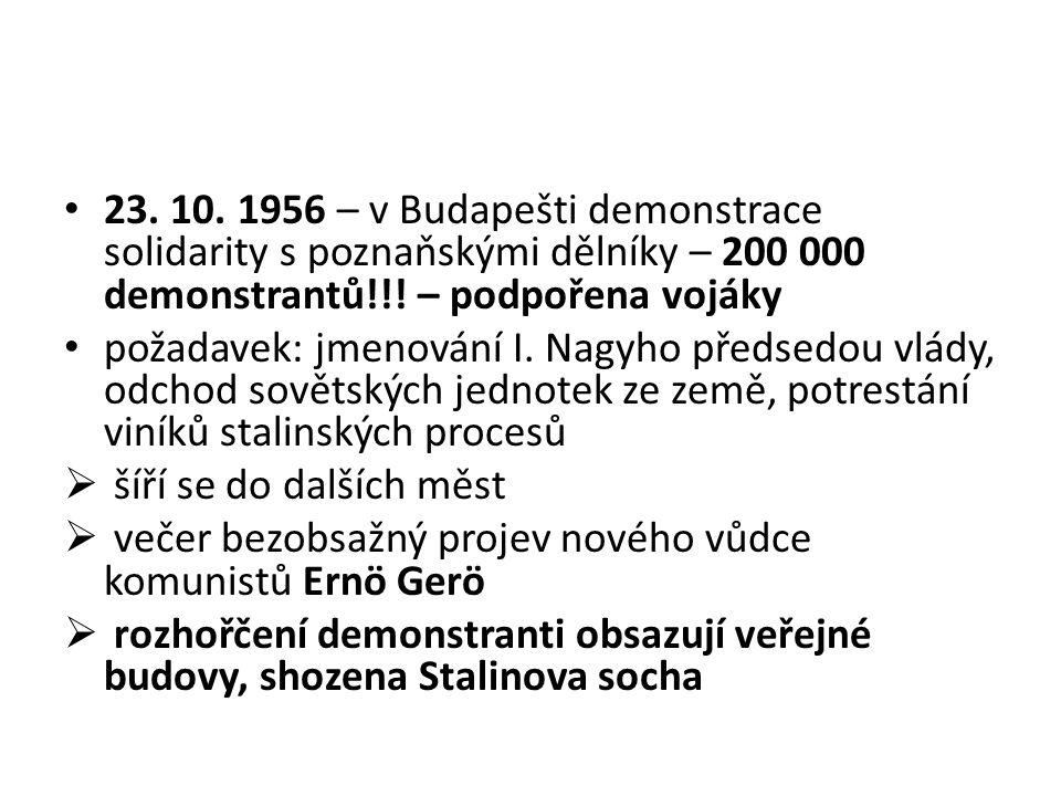 23. 10. 1956 – v Budapešti demonstrace solidarity s poznaňskými dělníky – 200 000 demonstrantů!!! – podpořena vojáky požadavek: jmenování I. Nagyho př