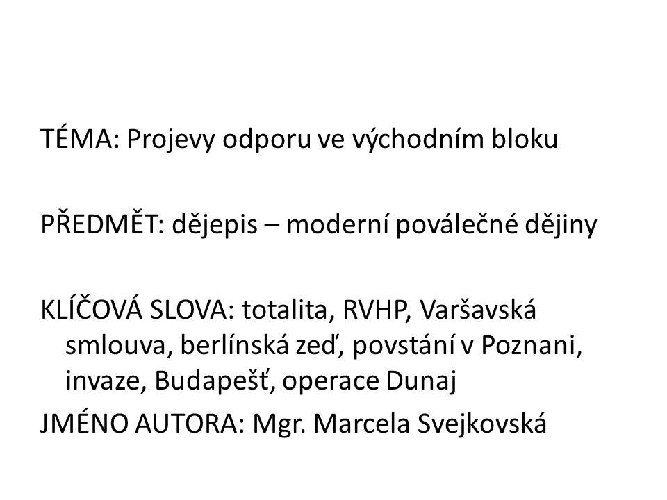 TÉMA: Projevy odporu ve východním bloku PŘEDMĚT: dějepis – moderní poválečné dějiny KLÍČOVÁ SLOVA: totalita, RVHP, Varšavská smlouva, berlínská zeď, povstání v Poznani, invaze, Budapešť, operace Dunaj JMÉNO AUTORA: Mgr.