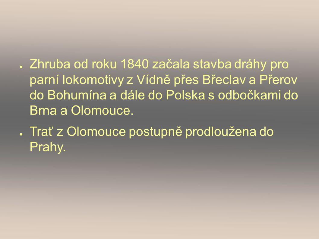 ● Zhruba od roku 1840 začala stavba dráhy pro parní lokomotivy z Vídně přes Břeclav a Přerov do Bohumína a dále do Polska s odbočkami do Brna a Olomouce.