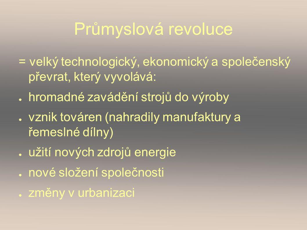 Průmyslová revoluce = velký technologický, ekonomický a společenský převrat, který vyvolává: ● hromadné zavádění strojů do výroby ● vznik továren (nahradily manufaktury a řemeslné dílny) ● užití nových zdrojů energie ● nové složení společnosti ● změny v urbanizaci