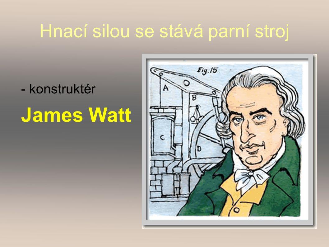 Hnací silou se stává parní stroj - konstruktér James Watt