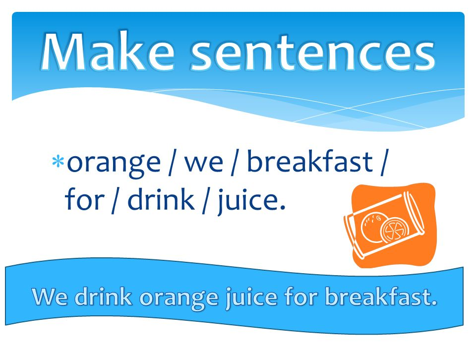  orange / we / breakfast / for / drink / juice.