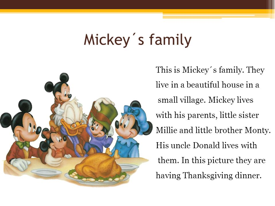Mickey´s family This is Mickey´s family. They live in a beautiful house in a small village.
