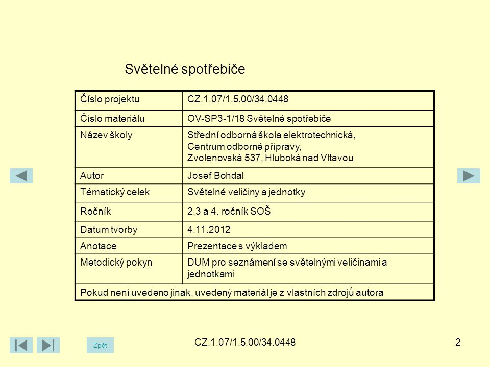 CZ.1.07/1.5.00/34.04482 Světelné spotřebiče Číslo projektuCZ.1.07/1.5.00/34.0448 Číslo materiáluOV-SP3-1/18 Světelné spotřebiče Název školyStřední odborná škola elektrotechnická, Centrum odborné přípravy, Zvolenovská 537, Hluboká nad Vltavou AutorJosef Bohdal Tématický celekSvětelné veličiny a jednotky Ročník2,3 a 4.