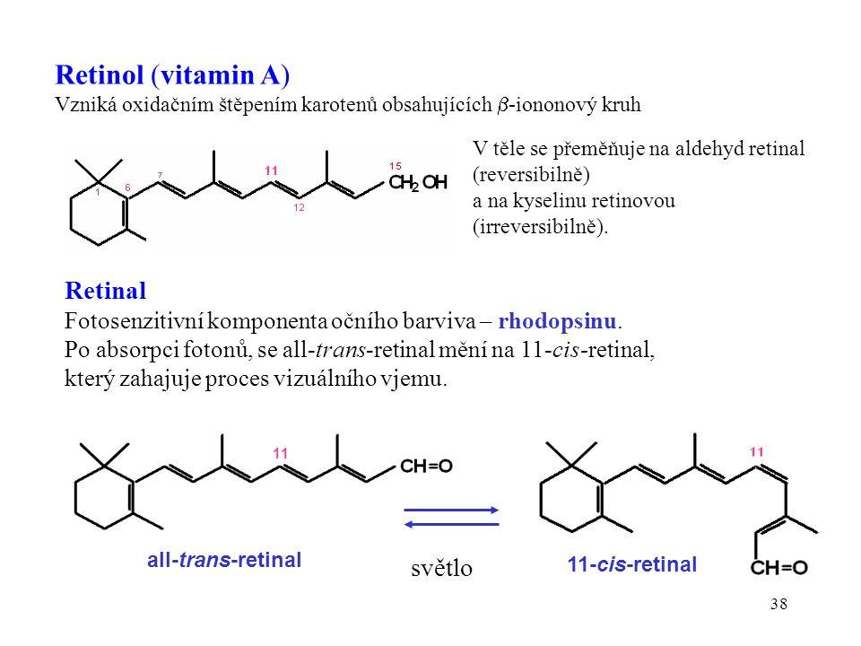 38 Retinol (vitamin A) Vzniká oxidačním štěpením karotenů obsahujících  -iononový kruh V těle se přeměňuje na aldehyd retinal (reversibilně) a na kyselinu retinovou (irreversibilně).