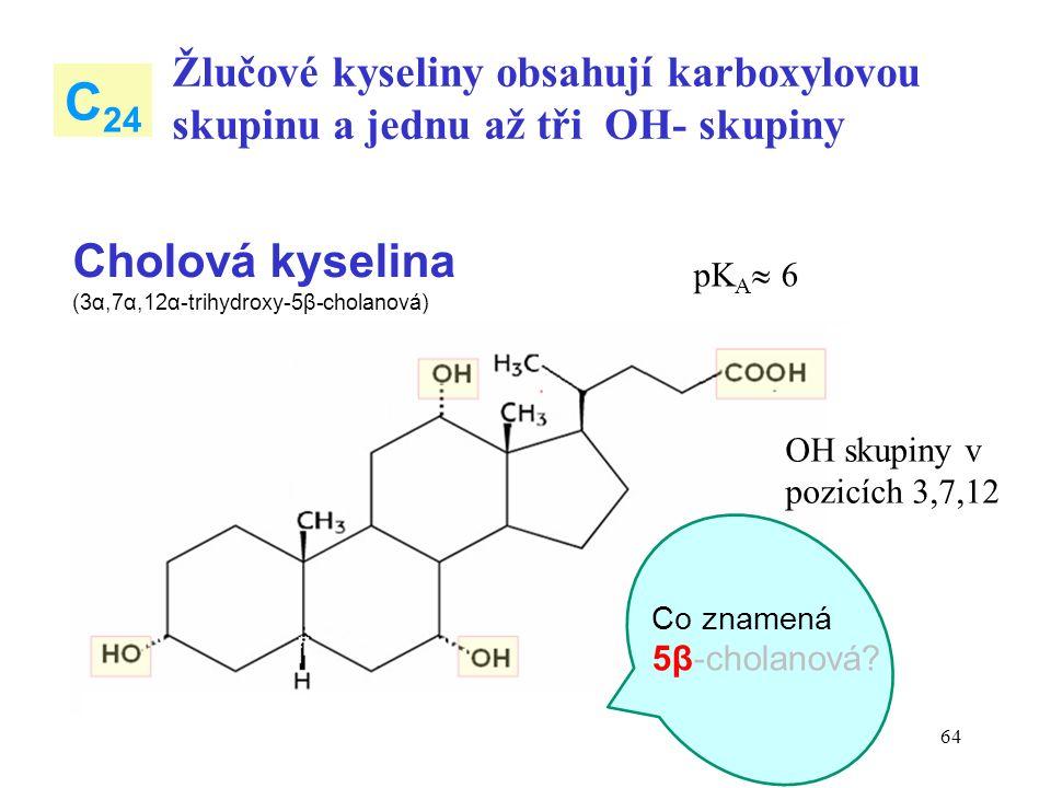 64 Žlučové kyseliny obsahují karboxylovou skupinu a jednu až tři OH- skupiny C 24 Cholová kyselina (3α,7α,12α-trihydroxy-5β-cholanová) OH skupiny v pozicích 3,7,12 Co znamená 5β-cholanová.