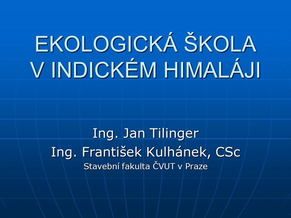 EKOLOGICKÁ ŠKOLA V INDICKÉM HIMALÁJI Ing. Jan Tilinger Ing.