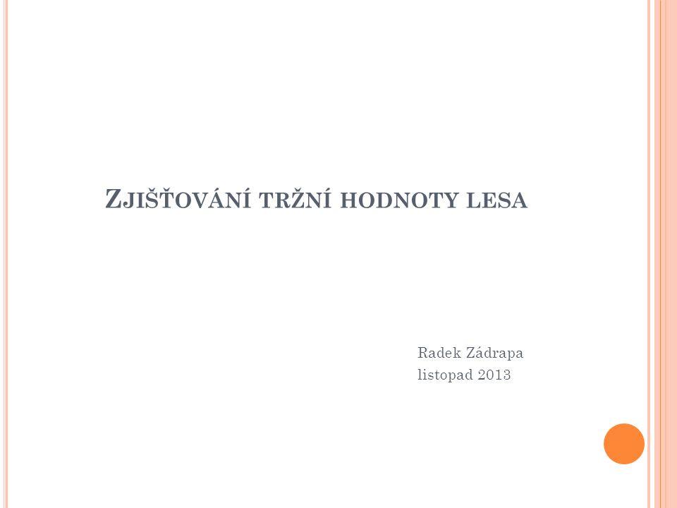 Z JIŠŤOVÁNÍ TRŽNÍ HODNOTY LESA Radek Zádrapa listopad 2013