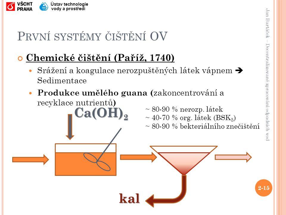 Jan Bartáček – Decentralizované zpracování odpadních vod Ústav technologie vody a prostředí P RVNÍ SYSTÉMY ČIŠTĚNÍ OV Chemické čištění (Paříž, 1740) Srážení a koagulace nerozpuštěných látek vápnem  Sedimentace Produkce umělého guana ( zakoncentrování a recyklace nutrientů ) 2-15 kal Ca(OH) 2 ~ 80-90 % nerozp.