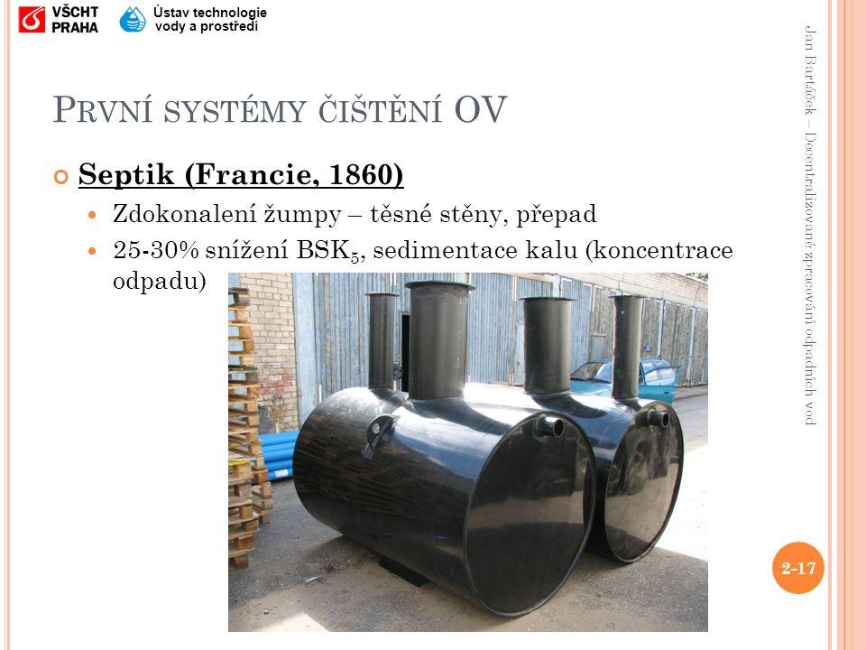 Jan Bartáček – Decentralizované zpracování odpadních vod Ústav technologie vody a prostředí P RVNÍ SYSTÉMY ČIŠTĚNÍ OV Septik (Francie, 1860) Zdokonalení žumpy – těsné stěny, přepad 25-30% snížení BSK 5, sedimentace kalu (koncentrace odpadu) 2-17