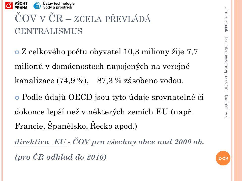 Jan Bartáček – Decentralizované zpracování odpadních vod Ústav technologie vody a prostředí ČOV V ČR – ZCELA PŘEVLÁDÁ CENTRALISMUS Z celkového počtu obyvatel 10,3 miliony žije 7,7 milionů v domácnostech napojených na veřejné kanalizace (74,9 %), 87,3 % zásobeno vodou.