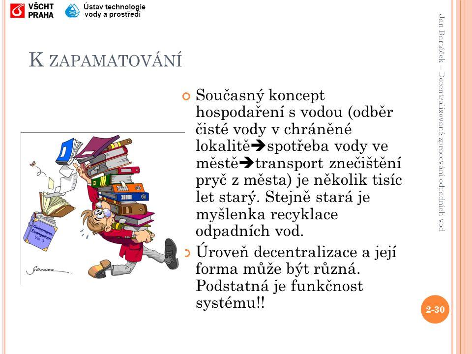 Jan Bartáček – Decentralizované zpracování odpadních vod Ústav technologie vody a prostředí K ZAPAMATOVÁNÍ Současný koncept hospodaření s vodou (odběr čisté vody v chráněné lokalitě  spotřeba vody ve městě  transport znečištění pryč z města) je několik tisíc let starý.