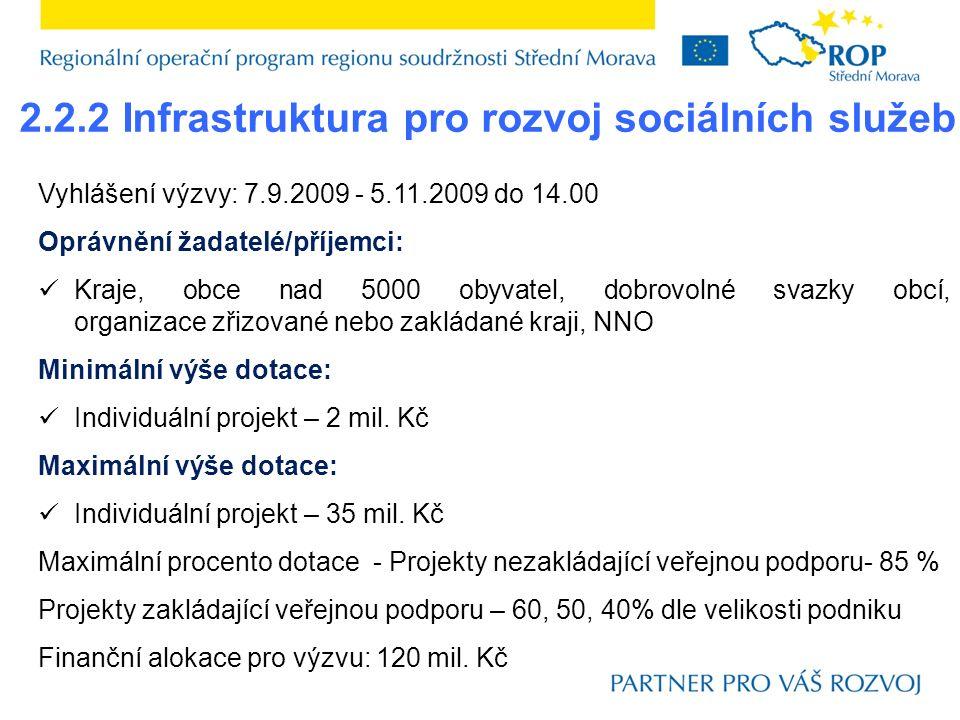 2.2.2 Infrastruktura pro rozvoj sociálních služeb Vyhlášení výzvy: 7.9.2009 - 5.11.2009 do 14.00 Oprávnění žadatelé/příjemci: Kraje, obce nad 5000 obyvatel, dobrovolné svazky obcí, organizace zřizované nebo zakládané kraji, NNO Minimální výše dotace: Individuální projekt – 2 mil.