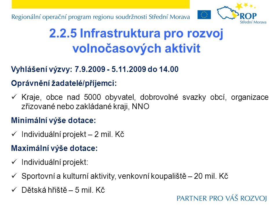 2.2.5 Infrastruktura pro rozvoj volnočasových aktivit Vyhlášení výzvy: 7.9.2009 - 5.11.2009 do 14.00 Oprávnění žadatelé/příjemci: Kraje, obce nad 5000 obyvatel, dobrovolné svazky obcí, organizace zřizované nebo zakládané kraji, NNO Minimální výše dotace: Individuální projekt – 2 mil.