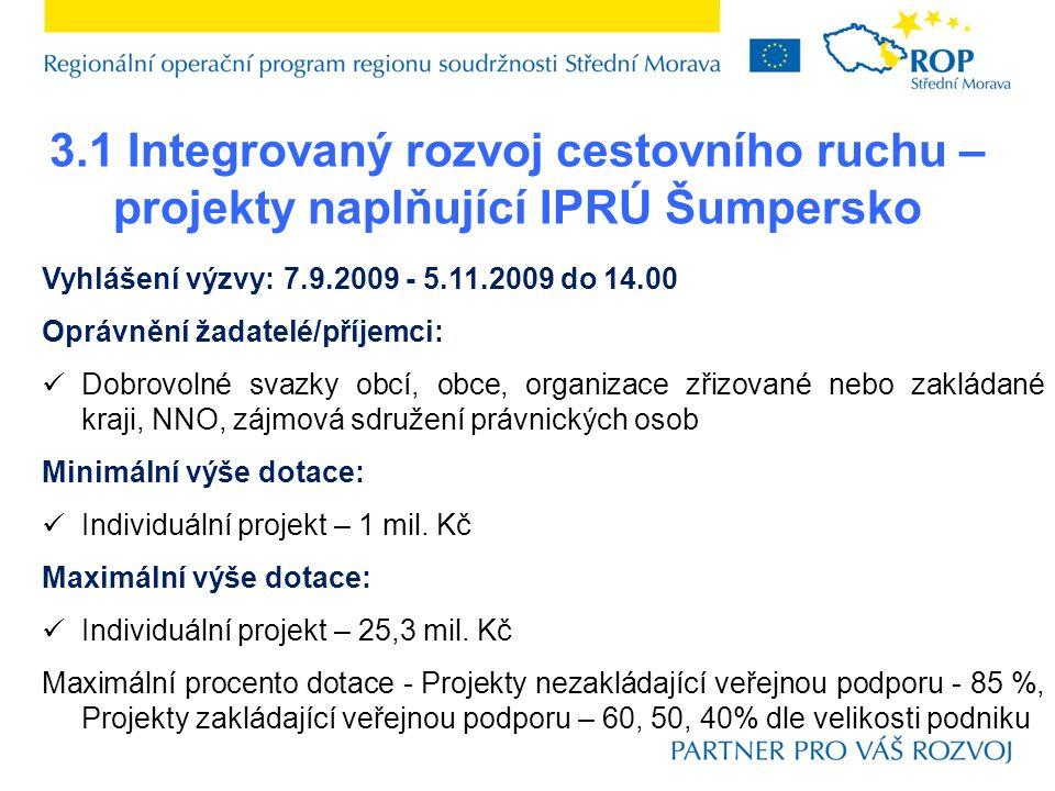 3.1 Integrovaný rozvoj cestovního ruchu – projekty naplňující IPRÚ Šumpersko Vyhlášení výzvy: 7.9.2009 - 5.11.2009 do 14.00 Oprávnění žadatelé/příjemci: Dobrovolné svazky obcí, obce, organizace zřizované nebo zakládané kraji, NNO, zájmová sdružení právnických osob Minimální výše dotace: Individuální projekt – 1 mil.