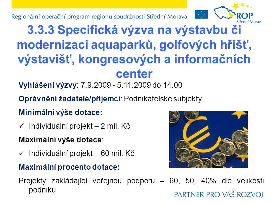 3.3.3 Specifická výzva na výstavbu či modernizaci aquaparků, golfových hřišť, výstavišť, kongresových a informačních center Vyhlášení výzvy: 7.9.2009 - 5.11.2009 do 14.00 Oprávnění žadatelé/příjemci: Podnikatelské subjekty Minimální výše dotace: Individuální projekt – 2 mil.