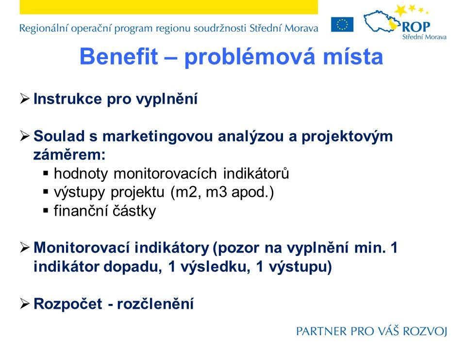 Benefit – problémová místa  Instrukce pro vyplnění  Soulad s marketingovou analýzou a projektovým záměrem:  hodnoty monitorovacích indikátorů  výstupy projektu (m2, m3 apod.)  finanční částky  Monitorovací indikátory (pozor na vyplnění min.