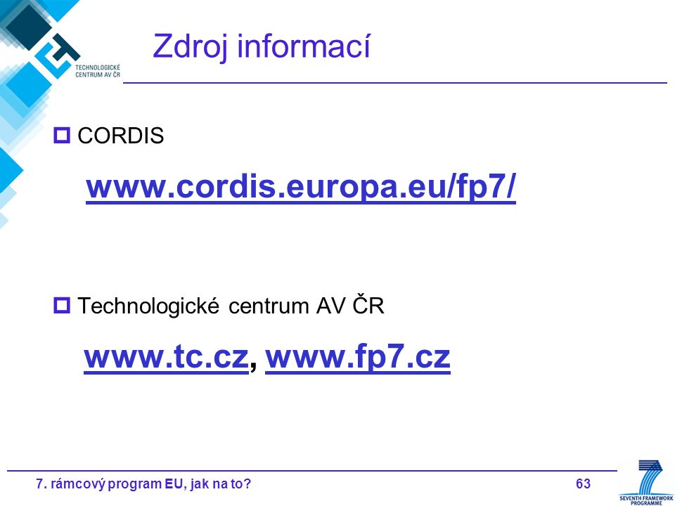 637. rámcový program EU, jak na to? Zdroj informací  CORDIS www.cordis.europa.eu/fp7/  Technologické centrum AV ČR www.tc.cz, www.fp7.cz www.tc.czww