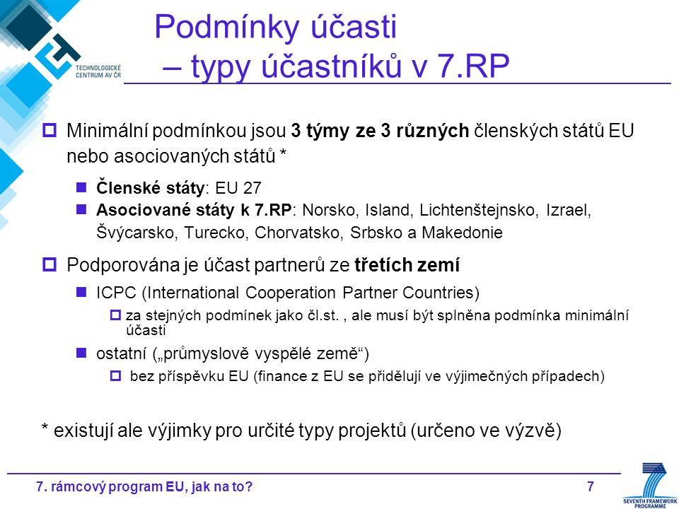 77. rámcový program EU, jak na to? Podmínky účasti – typy účastníků v 7.RP  Minimální podmínkou jsou 3 týmy ze 3 různých členských států EU nebo asoc
