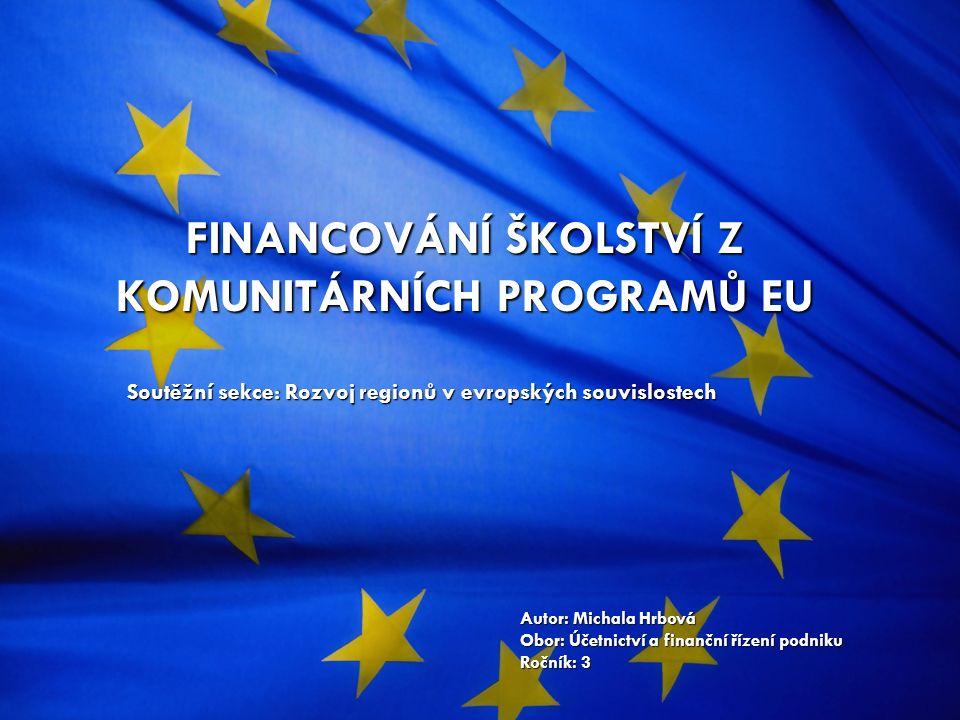 FINANCOVÁNÍ ŠKOLSTVÍ Z KOMUNITÁRNÍCH PROGRAMŮ EU Autor: Michala Hrbová Obor: Účetnictví a finanční řízení podniku Ročník: 3 Soutěžní sekce: Rozvoj regionů v evropských souvislostech