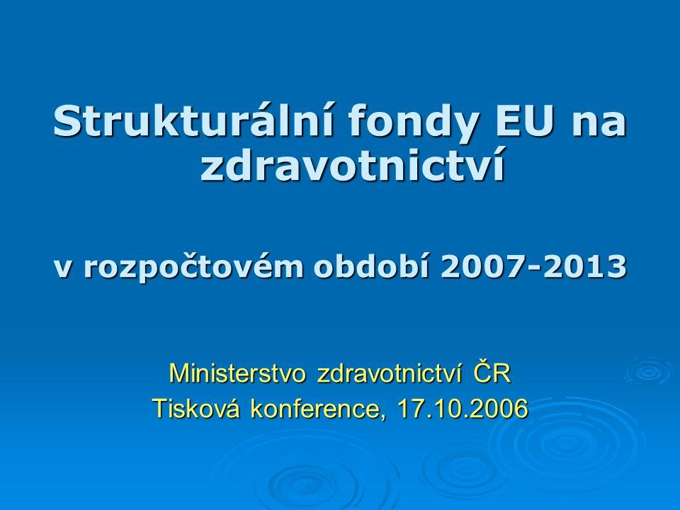 Strukturální fondy EU na zdravotnictví v rozpočtovém období 2007-2013 Ministerstvo zdravotnictví ČR Tisková konference, 17.10.2006